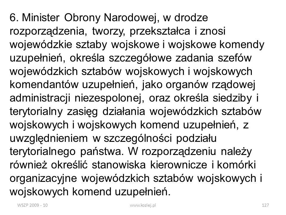 WSZP 2009 - 10www.koziej.pl127 6. Minister Obrony Narodowej, w drodze rozporządzenia, tworzy, przekształca i znosi wojewódzkie sztaby wojskowe i wojsk