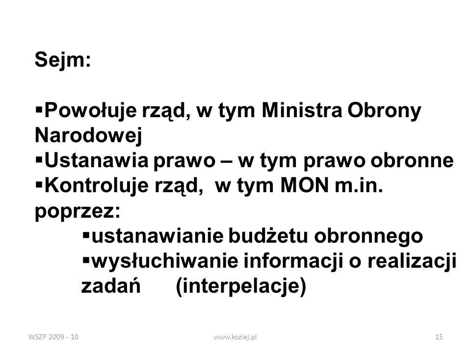 WSZP 2009 - 10www.koziej.pl15 Sejm: Powołuje rząd, w tym Ministra Obrony Narodowej Ustanawia prawo – w tym prawo obronne Kontroluje rząd, w tym MON m.