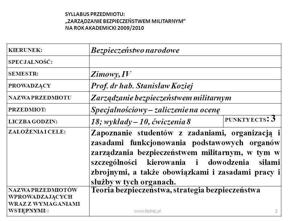 WSZP 2009 - 10www.koziej.pl3 Funkcje i instytucje zarządzania bezpieczeństwem militarnym na szczeblu państwa Kierowanie siłami zbrojnymi przez Ministra Obrony Narodowej Struktura, zadania i zasady działania BBN oraz MON System dowodzenia siłami zbrojnymi Struktura, zadania i zasady działania organów dowodzenia i zarządzania wojskowego Zarządzanie pracami badawczo-rozwojowymi oraz przemysłem obronnym Zarządzanie zakładem przemysłu obronnego Repetytorium Podsumowanie Tematyka