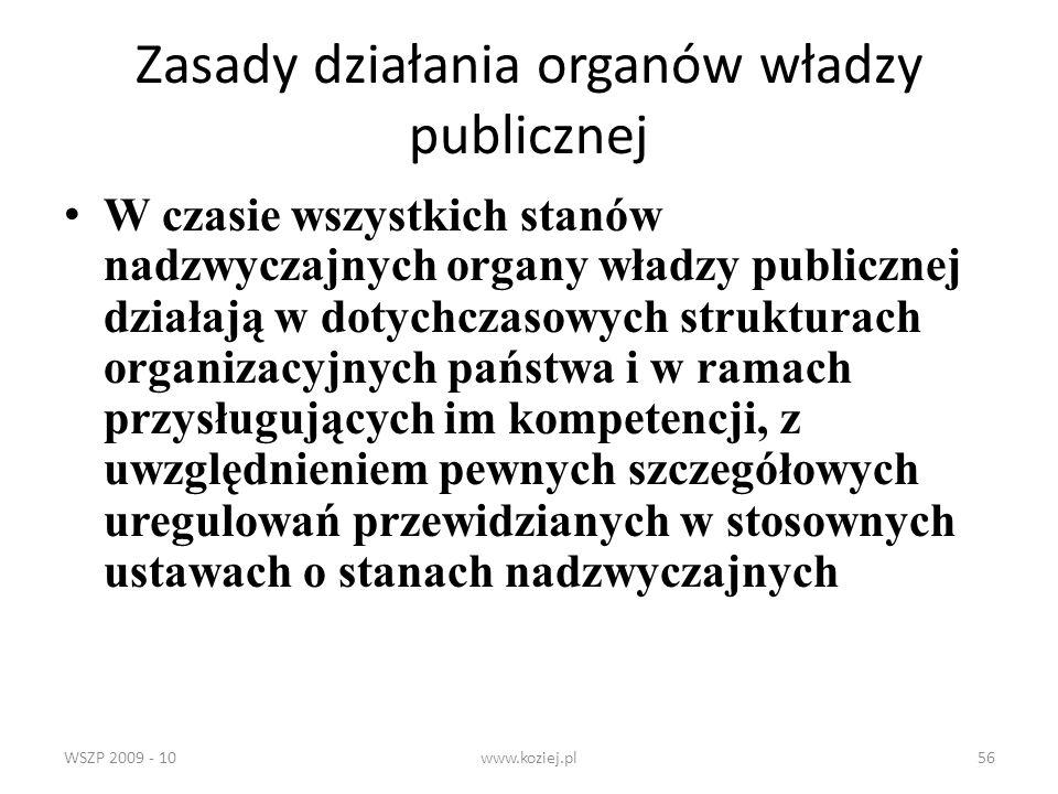 WSZP 2009 - 10www.koziej.pl56 Zasady działania organów władzy publicznej W czasie wszystkich stanów nadzwyczajnych organy władzy publicznej działają w