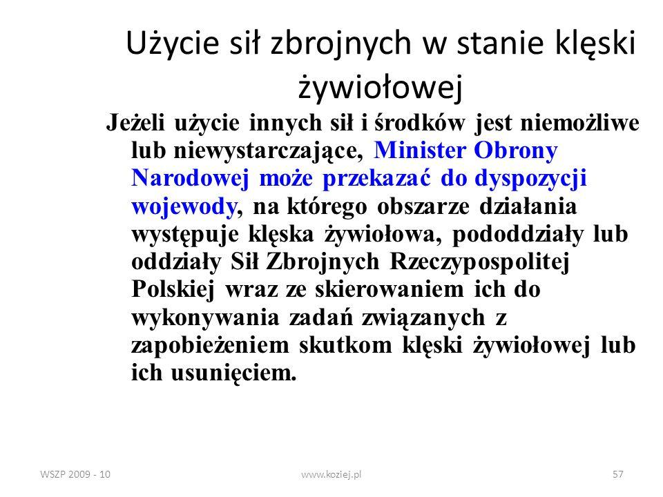 WSZP 2009 - 10www.koziej.pl57 Użycie sił zbrojnych w stanie klęski żywiołowej Jeżeli użycie innych sił i środków jest niemożliwe lub niewystarczające,