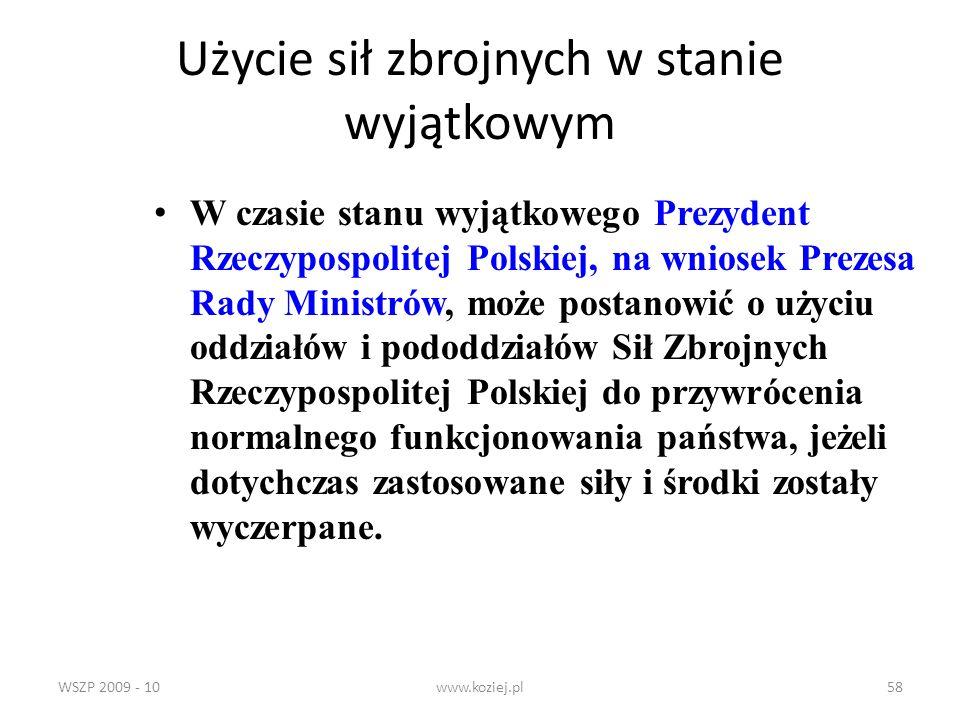 WSZP 2009 - 10www.koziej.pl58 Użycie sił zbrojnych w stanie wyjątkowym W czasie stanu wyjątkowego Prezydent Rzeczypospolitej Polskiej, na wniosek Prez