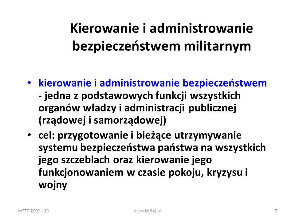 WSZP 2009 - 10www.koziej.pl8 Skład systemu kierowania i administrowania bezpieczeństwem Całość organów władzy i administracji odpowiedzialnych za realizację zadań obronnych, powiązanych informacyjnie i pozostających w ustanowionych prawnie relacjach kompetencyjnych, wraz z ich aparatem pomocniczym (administracyjnym, sztabowym, organizacyjnym) oraz niezbędną infrastrukturą