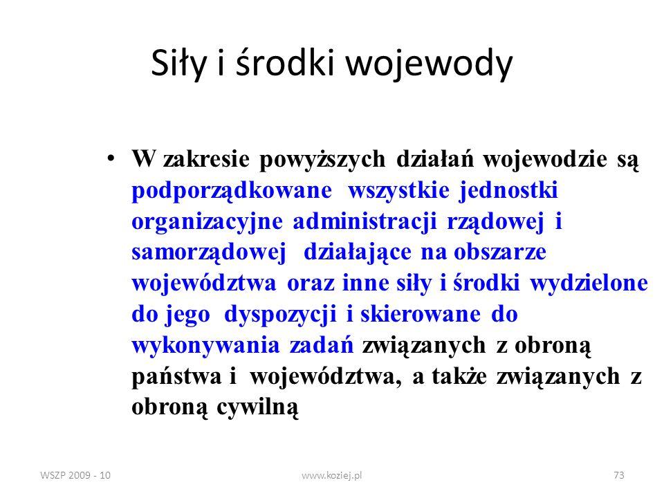 WSZP 2009 - 10www.koziej.pl73 Siły i środki wojewody W zakresie powyższych działań wojewodzie są podporządkowane wszystkie jednostki organizacyjne adm