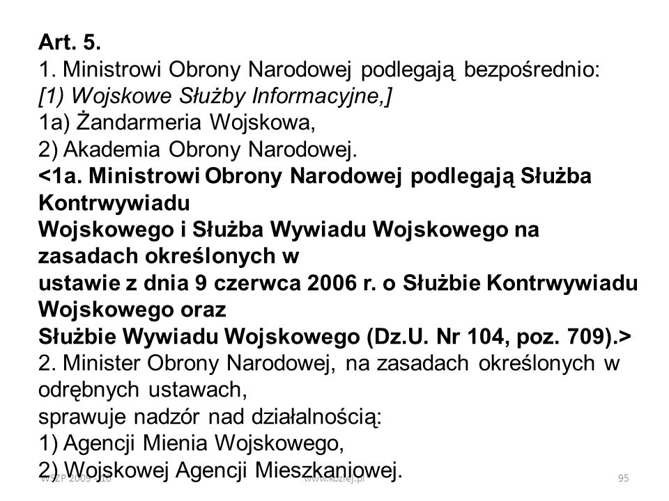 WSZP 2009 - 10www.koziej.pl95 Art. 5. 1. Ministrowi Obrony Narodowej podlegają bezpośrednio: [1) Wojskowe Służby Informacyjne,] 1a) Żandarmeria Wojsko