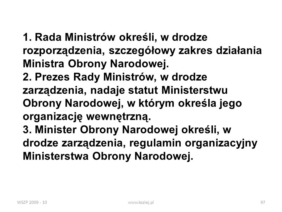 WSZP 2009 - 10www.koziej.pl97 1. Rada Ministrów określi, w drodze rozporządzenia, szczegółowy zakres działania Ministra Obrony Narodowej. 2. Prezes Ra