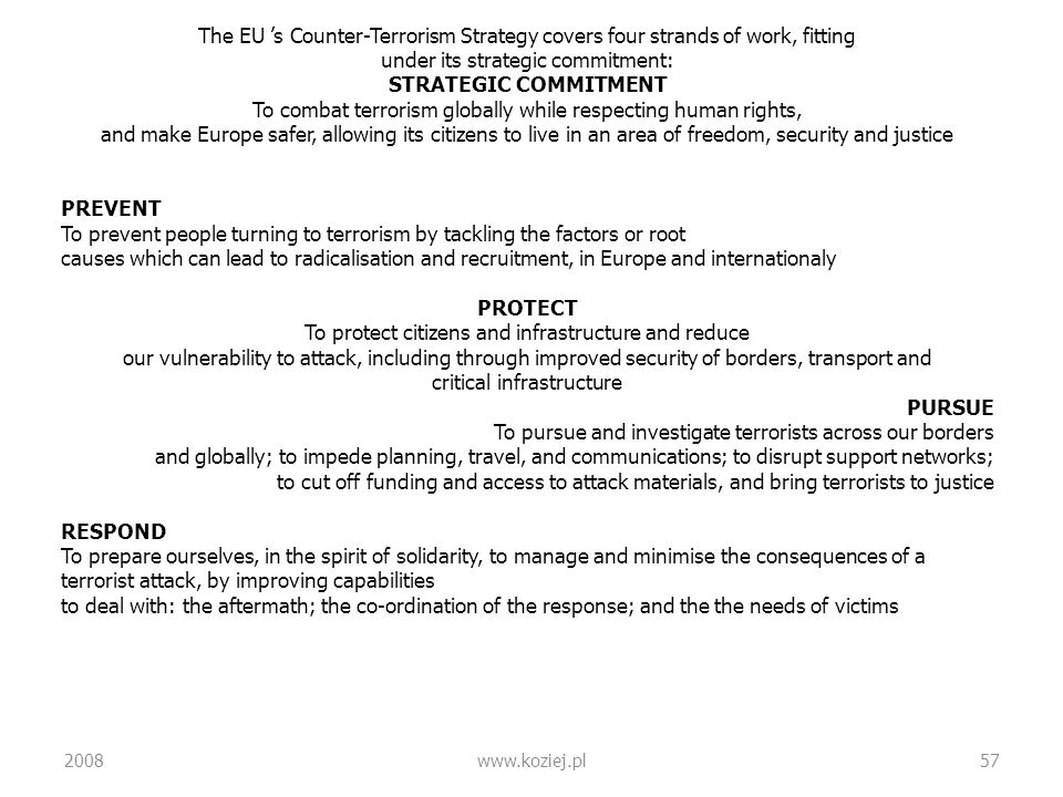 2008www.koziej.pl57 The EU s Counter-Terrorism Strategy covers four strands of work, fitting under its strategic commitment: STRATEGIC COMMITMENT To c
