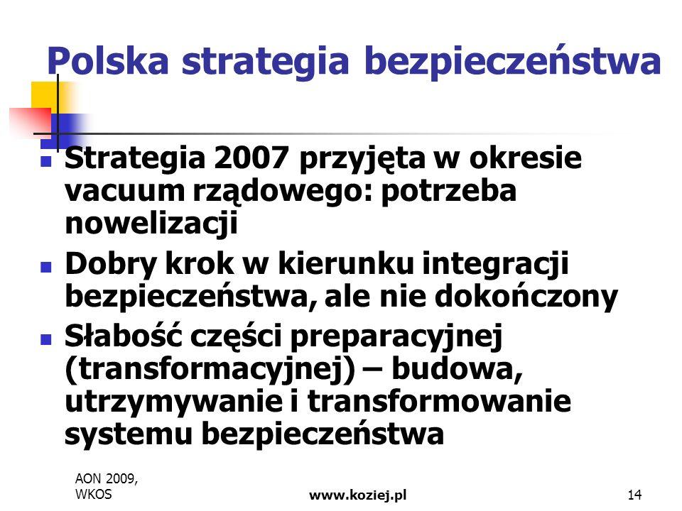 AON 2009, WKOSwww.koziej.pl14 Polska strategia bezpieczeństwa Strategia 2007 przyjęta w okresie vacuum rządowego: potrzeba nowelizacji Dobry krok w kierunku integracji bezpieczeństwa, ale nie dokończony Słabość części preparacyjnej (transformacyjnej) – budowa, utrzymywanie i transformowanie systemu bezpieczeństwa