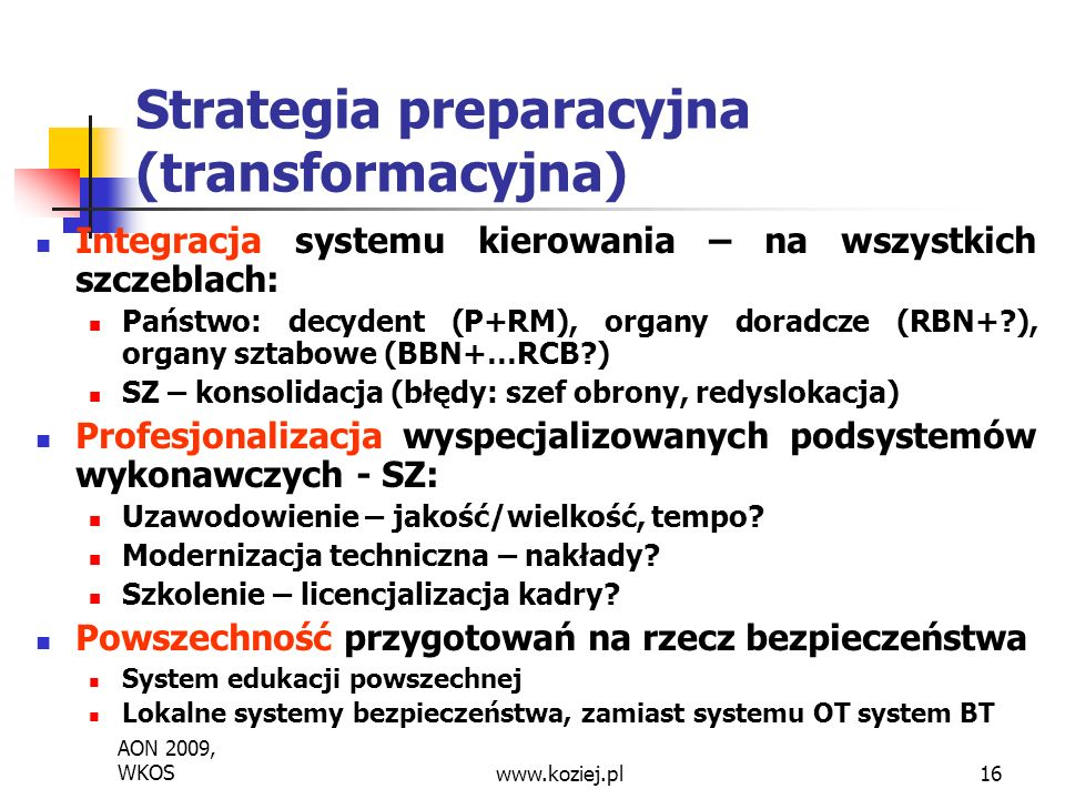 AON 2009, WKOSwww.koziej.pl16 Strategia preparacyjna (transformacyjna) Integracja systemu kierowania – na wszystkich szczeblach: Państwo: decydent (P+RM), organy doradcze (RBN+?), organy sztabowe (BBN+…RCB?) SZ – konsolidacja (błędy: szef obrony, redyslokacja) Profesjonalizacja wyspecjalizowanych podsystemów wykonawczych - SZ: Uzawodowienie – jakość/wielkość, tempo.