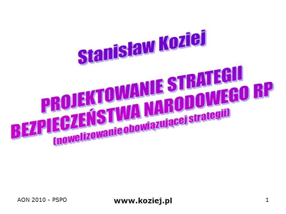 Tematyka 1.Koncepcja i plan gry strategicznej: cel – zaprojektowanie nowelizacji zapisów obowiązującej strategii BN RP 2.Główne problemy nowelizacji strategii bezpieczeństwa narodowego RP 1.Podstawowe kategorie i procedury strategiczne: cykl strategiczny 2.Polska jako podmiot strategii bezpieczeństwa narodowego: relacje między interesami i celami 3.Strategiczne środowisko (warunki) bezpieczeństwa narodowego Polski: szanse, wyzwania, ryzyka, zagrożenia 4.Koncepcja operacyjna strategii bezpieczeństwa narodowego Polski: zapobieganie (współpraca i odstraszanie), reagowanie kryzysowe, obrona 5.Koncepcja preparacyjna strategii bezpieczeństwa narodowego Polski: integracja, profesjonalizacja, powszechność AON 2010 - PSPO www.koziej.pl 2