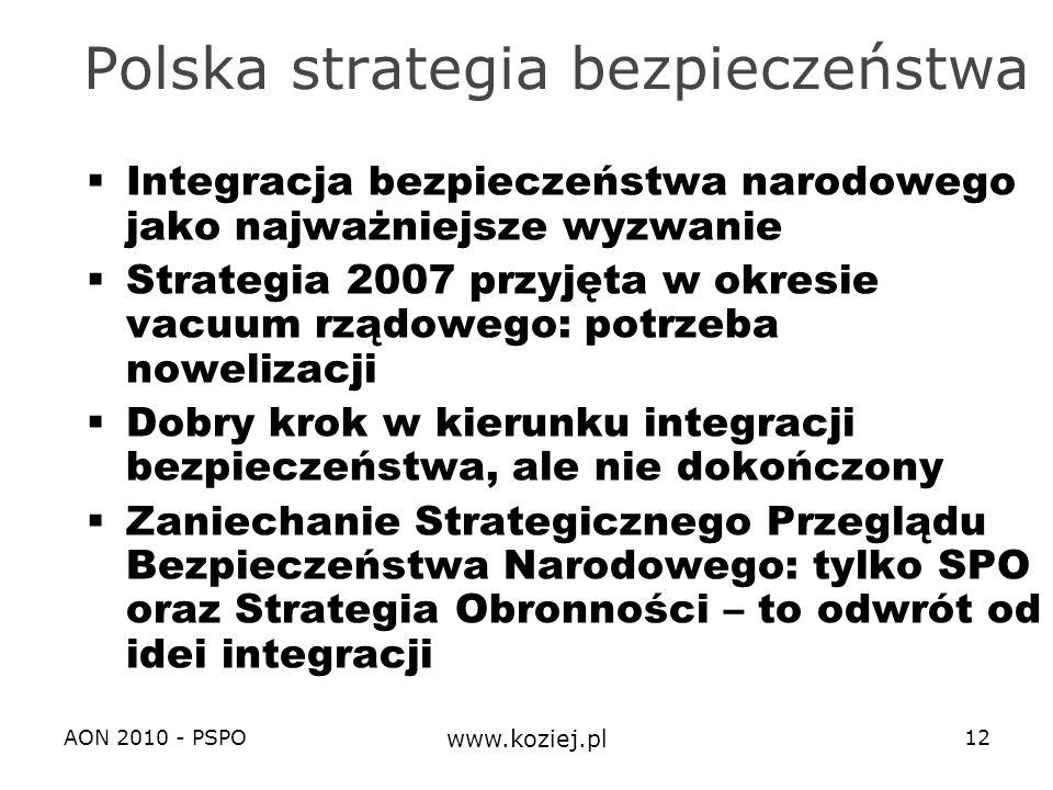 AON 2010 - PSPO www.koziej.pl 12 Polska strategia bezpieczeństwa Integracja bezpieczeństwa narodowego jako najważniejsze wyzwanie Strategia 2007 przyj