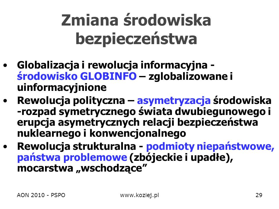 AON 2010 - PSPOwww.koziej.pl29 Zmiana środowiska bezpieczeństwa Globalizacja i rewolucja informacyjna - środowisko GLOBINFO – zglobalizowane i uinform