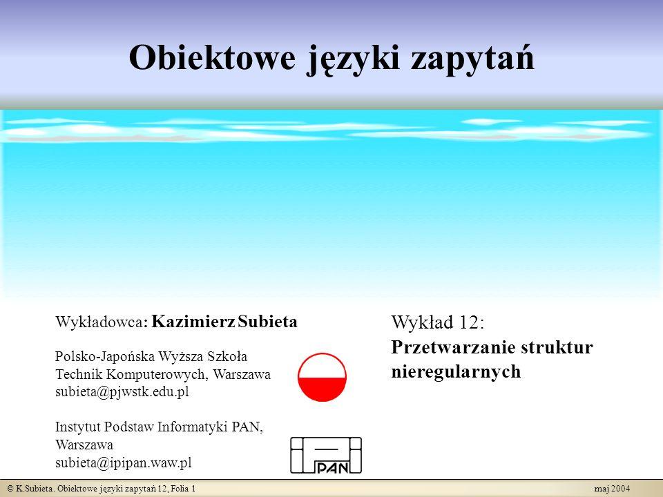© K.Subieta. Obiektowe języki zapytań 12, Folia 1 maj 2004 Obiektowe języki zapytań Wykładowca: Kazimierz Subieta Polsko-Japońska Wyższa Szkoła Techni