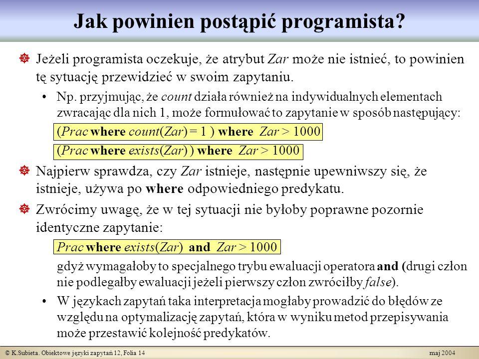 © K.Subieta. Obiektowe języki zapytań 12, Folia 14 maj 2004 Jak powinien postąpić programista? Jeżeli programista oczekuje, że atrybut Zar może nie is