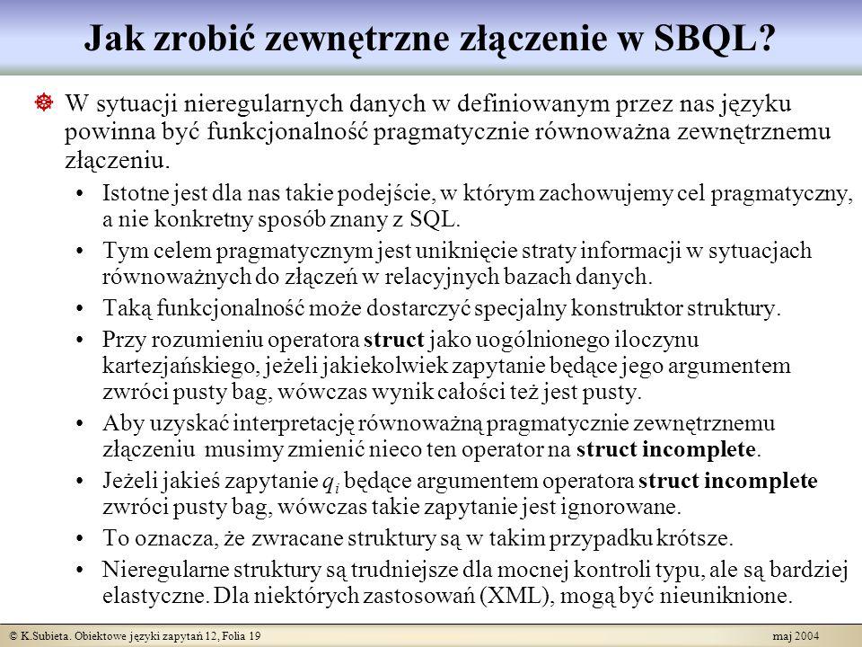 © K.Subieta. Obiektowe języki zapytań 12, Folia 19 maj 2004 Jak zrobić zewnętrzne złączenie w SBQL? W sytuacji nieregularnych danych w definiowanym pr