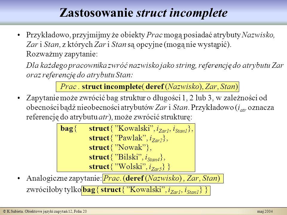 © K.Subieta. Obiektowe języki zapytań 12, Folia 20 maj 2004 Zastosowanie struct incomplete Przykładowo, przyjmijmy że obiekty Prac mogą posiadać atryb