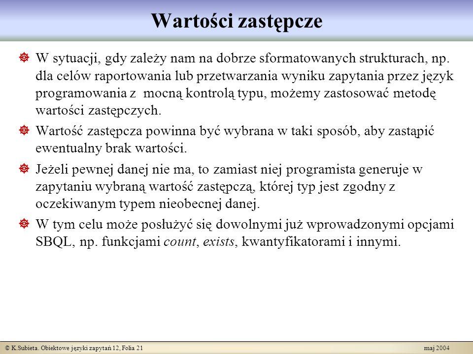 © K.Subieta. Obiektowe języki zapytań 12, Folia 21 maj 2004 Wartości zastępcze W sytuacji, gdy zależy nam na dobrze sformatowanych strukturach, np. dl