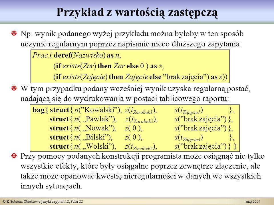 © K.Subieta. Obiektowe języki zapytań 12, Folia 22 maj 2004 Przykład z wartością zastępczą Np. wynik podanego wyżej przykładu można byłoby w ten sposó