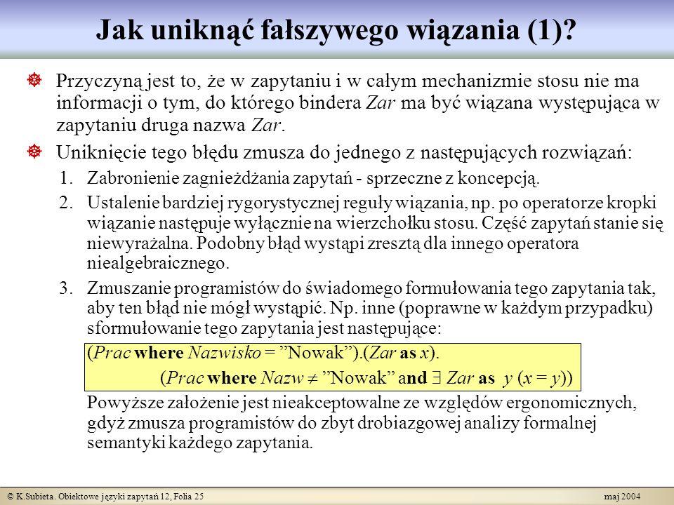 © K.Subieta. Obiektowe języki zapytań 12, Folia 25 maj 2004 Jak uniknąć fałszywego wiązania (1)? Przyczyną jest to, że w zapytaniu i w całym mechanizm