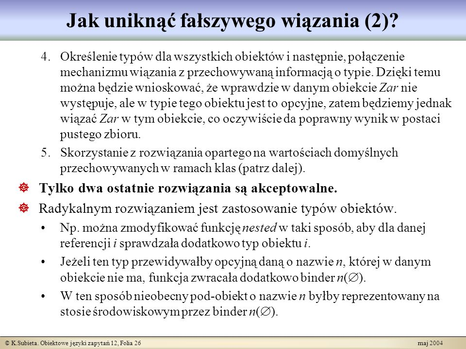 © K.Subieta. Obiektowe języki zapytań 12, Folia 26 maj 2004 Jak uniknąć fałszywego wiązania (2)? 4.Określenie typów dla wszystkich obiektów i następni