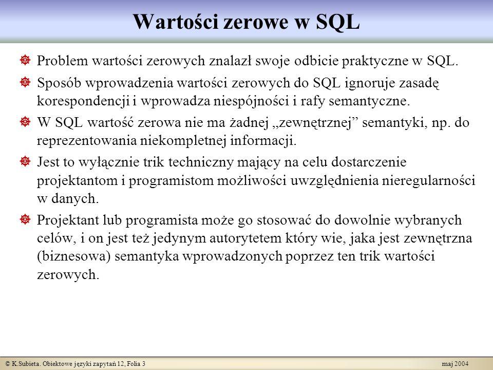 © K.Subieta. Obiektowe języki zapytań 12, Folia 3 maj 2004 Wartości zerowe w SQL Problem wartości zerowych znalazł swoje odbicie praktyczne w SQL. Spo