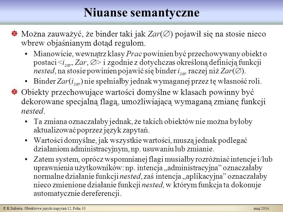 © K.Subieta. Obiektowe języki zapytań 12, Folia 30 maj 2004 Niuanse semantyczne Można zauważyć, że binder taki jak Zar( ) pojawił się na stosie nieco