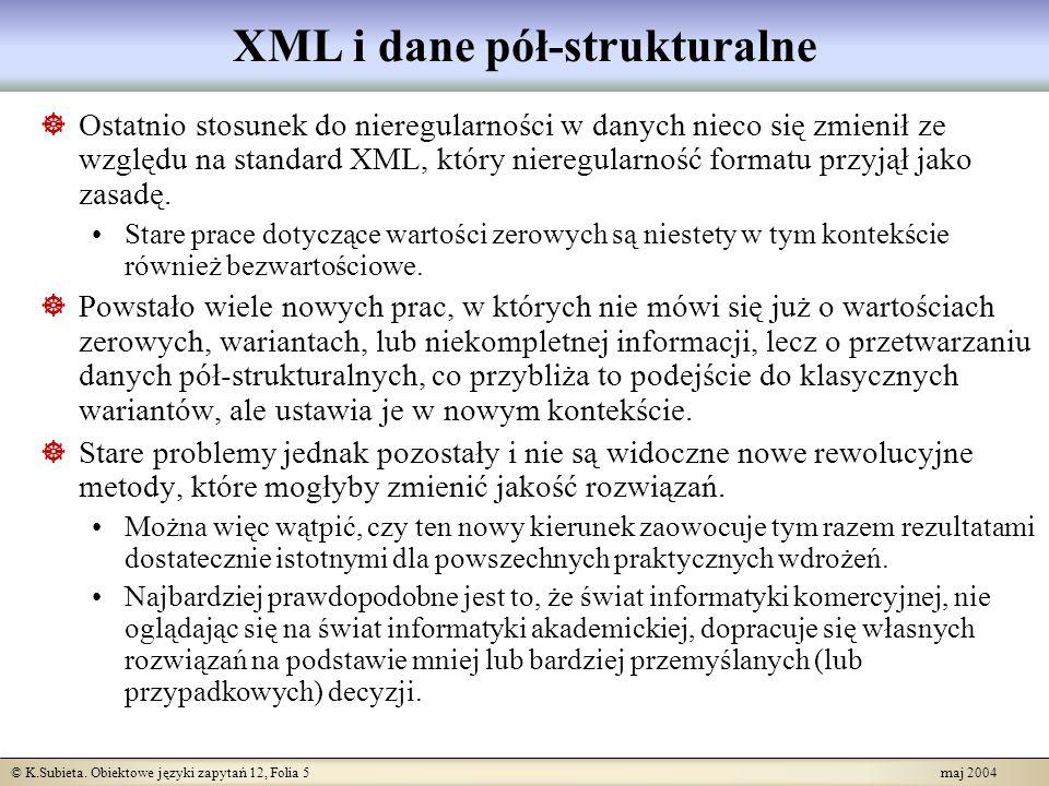 © K.Subieta. Obiektowe języki zapytań 12, Folia 5 maj 2004 XML i dane pół-strukturalne Ostatnio stosunek do nieregularności w danych nieco się zmienił
