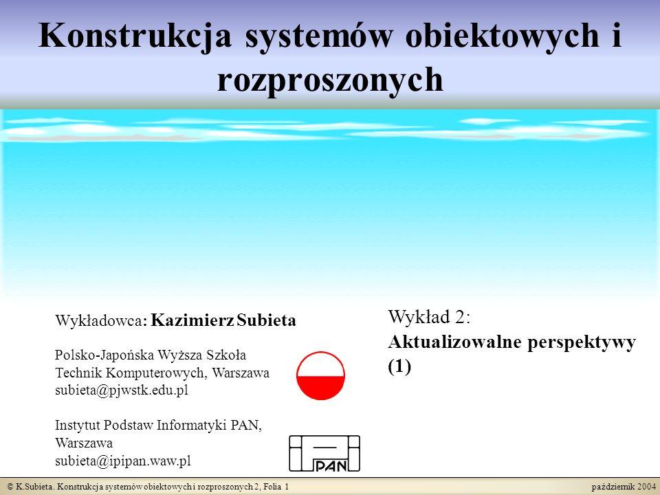 © K.Subieta. Konstrukcja systemów obiektowych i rozproszonych 2, Folia 1 październik 2004 Konstrukcja systemów obiektowych i rozproszonych Wykładowca: