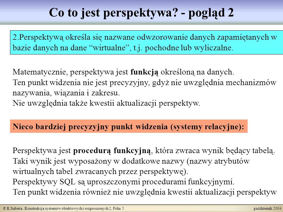 © K.Subieta. Konstrukcja systemów obiektowych i rozproszonych 2, Folia 5 październik 2004 Co to jest perspektywa? - pogląd 2 Perspektywa jest procedur