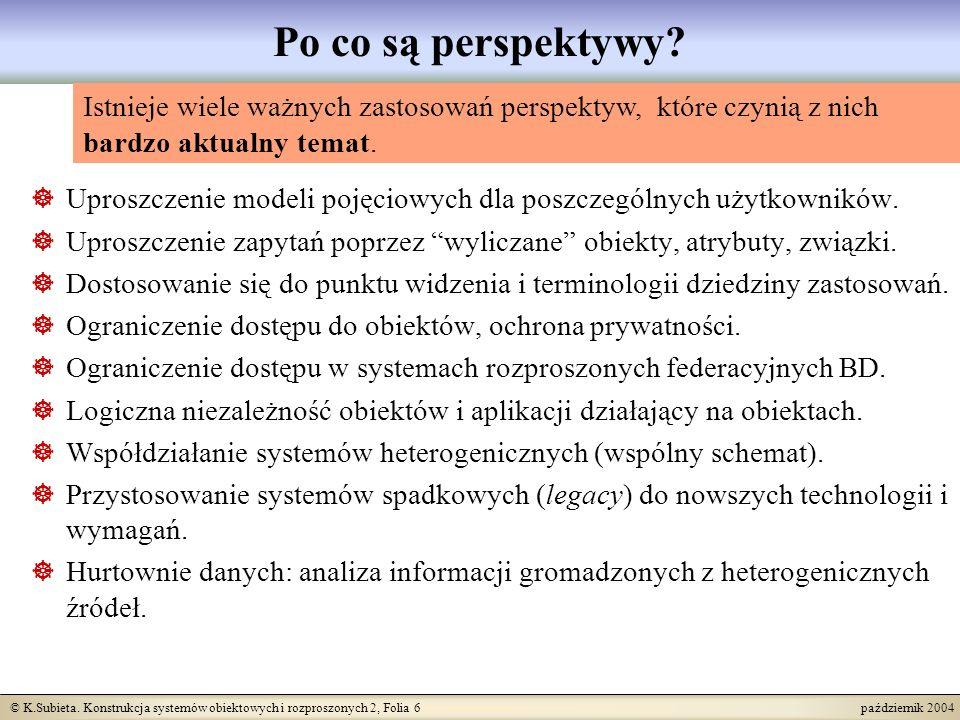© K.Subieta. Konstrukcja systemów obiektowych i rozproszonych 2, Folia 6 październik 2004 Po co są perspektywy? Uproszczenie modeli pojęciowych dla po