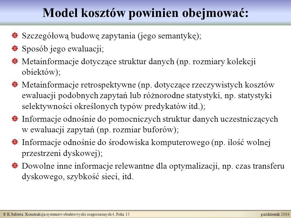 © K.Subieta. Konstrukcja systemów obiektowych i rozproszonych 4, Folia 15 październik 2004 Model kosztów powinien obejmować: Szczegółową budowę zapyta