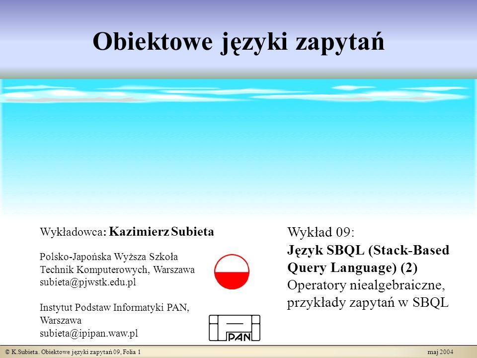 © K.Subieta. Obiektowe języki zapytań 09, Folia 1 maj 2004 Obiektowe języki zapytań Wykładowca: Kazimierz Subieta Polsko-Japońska Wyższa Szkoła Techni