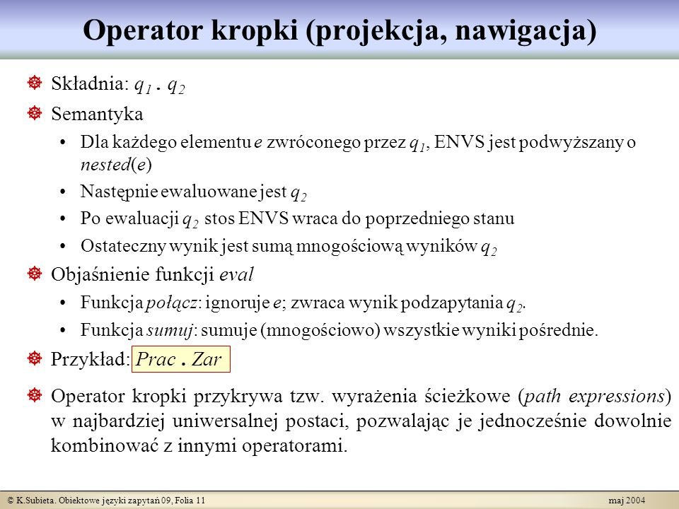 © K.Subieta. Obiektowe języki zapytań 09, Folia 11 maj 2004 Operator kropki (projekcja, nawigacja) Składnia: q 1. q 2 Semantyka Dla każdego elementu e