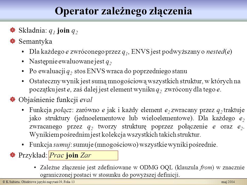 © K.Subieta. Obiektowe języki zapytań 09, Folia 13 maj 2004 Operator zależnego złączenia Składnia: q 1 join q 2 Semantyka Dla każdego e zwróconego prz