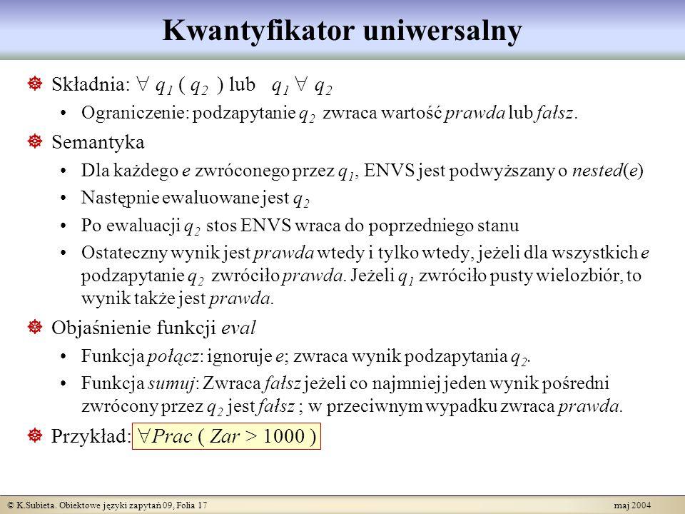 © K.Subieta. Obiektowe języki zapytań 09, Folia 17 maj 2004 Kwantyfikator uniwersalny Składnia: q 1 ( q 2 ) lub q 1 q 2 Ograniczenie: podzapytanie q 2