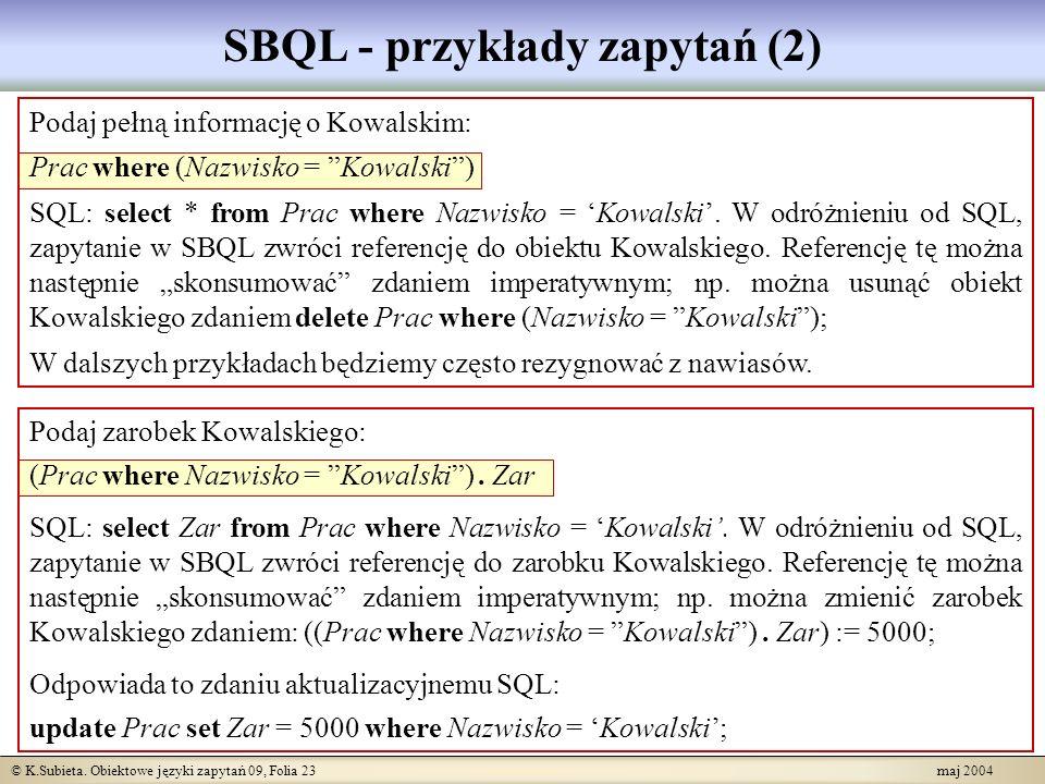 © K.Subieta. Obiektowe języki zapytań 09, Folia 23 maj 2004 SBQL - przykłady zapytań (2) Podaj pełną informację o Kowalskim: Prac where (Nazwisko = Ko
