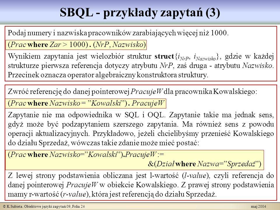 © K.Subieta. Obiektowe języki zapytań 09, Folia 24 maj 2004 SBQL - przykłady zapytań (3) Podaj numery i nazwiska pracowników zarabiających więcej niż