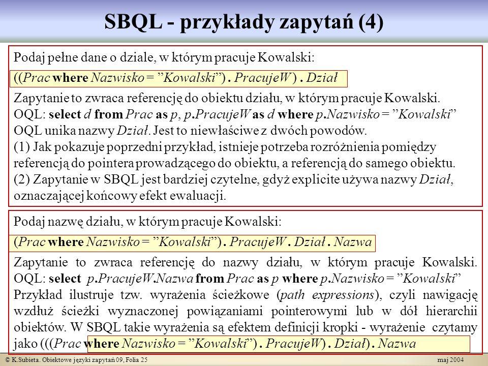 © K.Subieta. Obiektowe języki zapytań 09, Folia 25 maj 2004 SBQL - przykłady zapytań (4) Podaj pełne dane o dziale, w którym pracuje Kowalski: ((Prac