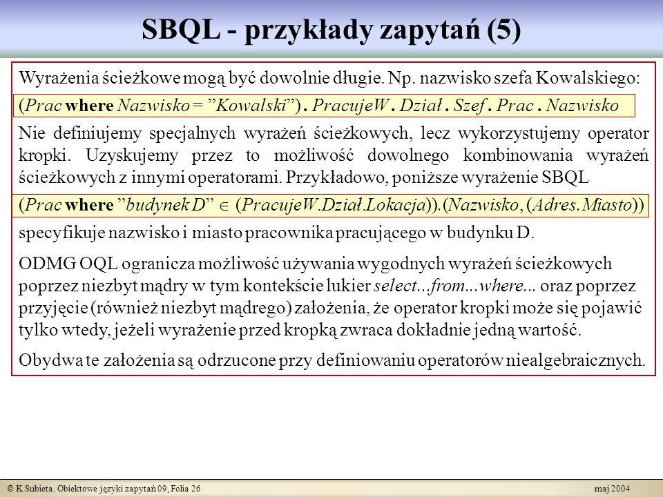 © K.Subieta. Obiektowe języki zapytań 09, Folia 26 maj 2004 SBQL - przykłady zapytań (5) Wyrażenia ścieżkowe mogą być dowolnie długie. Np. nazwisko sz