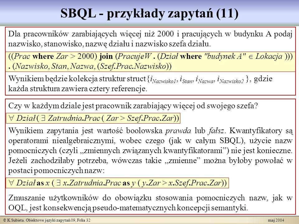 © K.Subieta. Obiektowe języki zapytań 09, Folia 32 maj 2004 SBQL - przykłady zapytań (11) Dla pracowników zarabiających więcej niż 2000 i pracujących