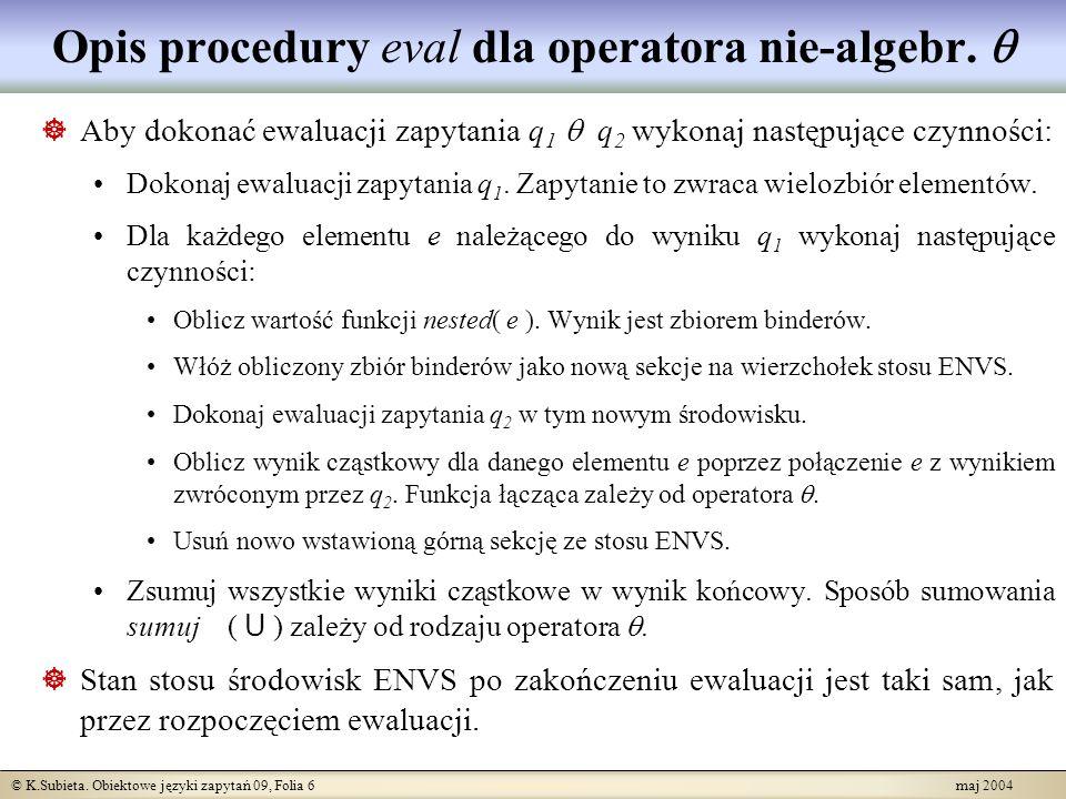 © K.Subieta. Obiektowe języki zapytań 09, Folia 6 maj 2004 Opis procedury eval dla operatora nie-algebr. Aby dokonać ewaluacji zapytania q 1 q 2 wykon