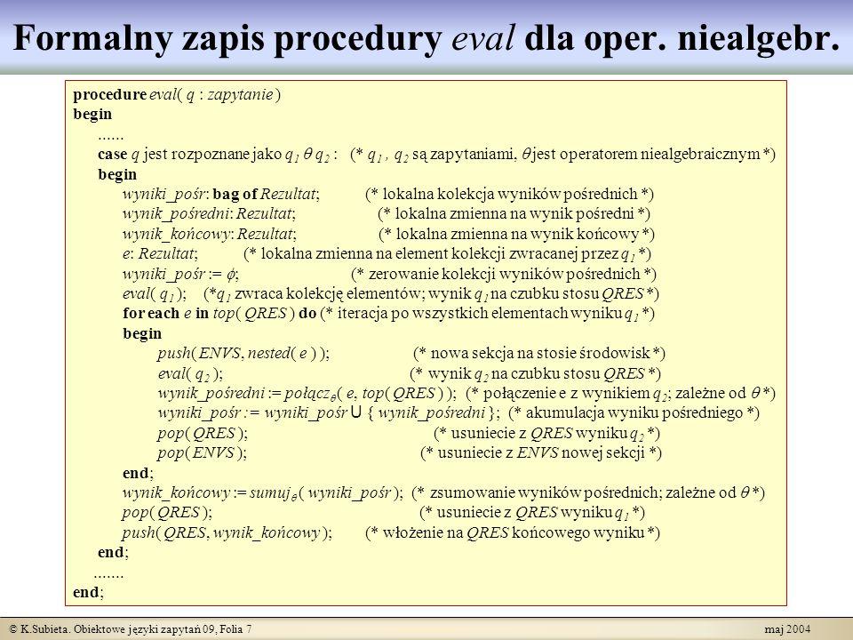 © K.Subieta. Obiektowe języki zapytań 09, Folia 7 maj 2004 Formalny zapis procedury eval dla oper. niealgebr. procedure eval( q : zapytanie ) begin...