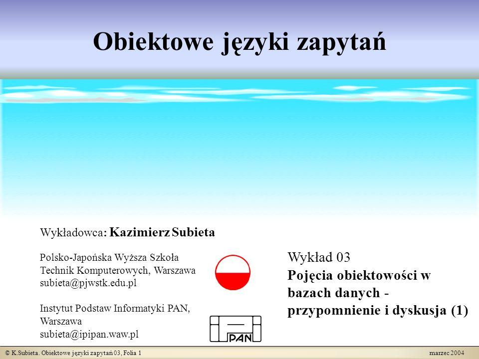 © K.Subieta. Obiektowe języki zapytań 03, Folia 1 marzec 2004 Obiektowe języki zapytań Wykładowca: Kazimierz Subieta Polsko-Japońska Wyższa Szkoła Tec