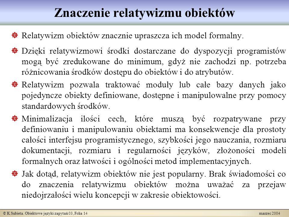 © K.Subieta. Obiektowe języki zapytań 03, Folia 14 marzec 2004 Znaczenie relatywizmu obiektów Relatywizm obiektów znacznie upraszcza ich model formaln