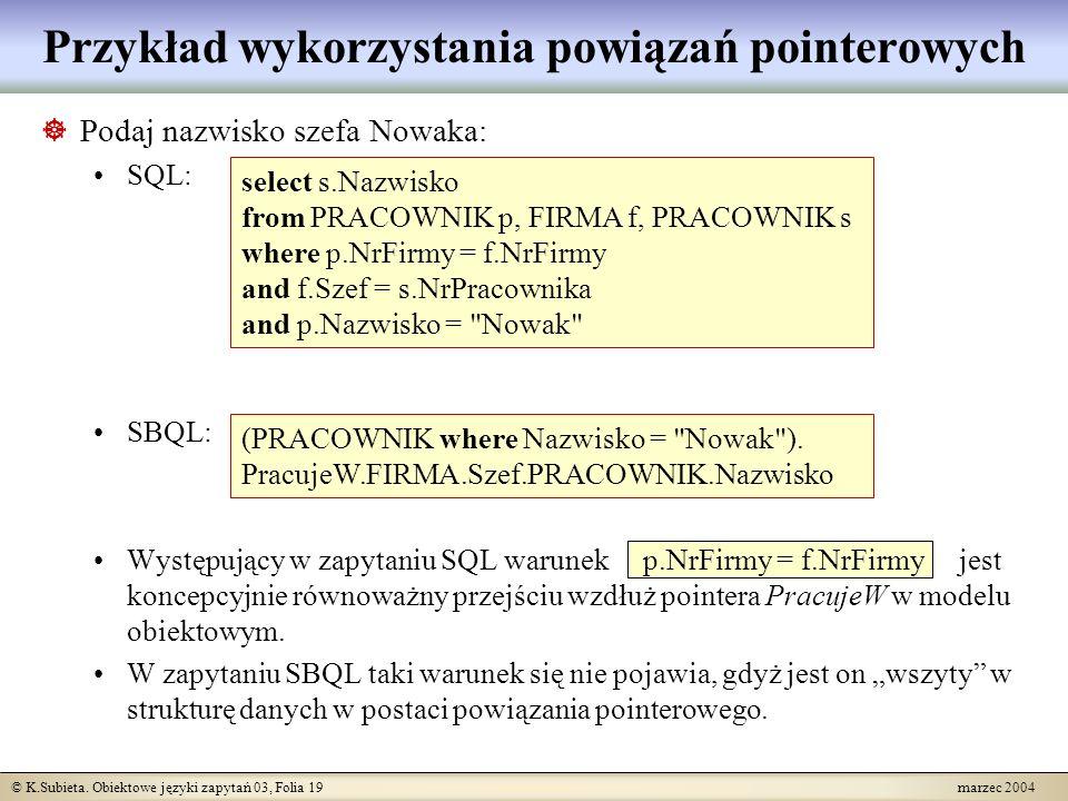 © K.Subieta. Obiektowe języki zapytań 03, Folia 19 marzec 2004 Podaj nazwisko szefa Nowaka: SQL: SBQL: Występujący w zapytaniu SQL warunek p.NrFirmy =