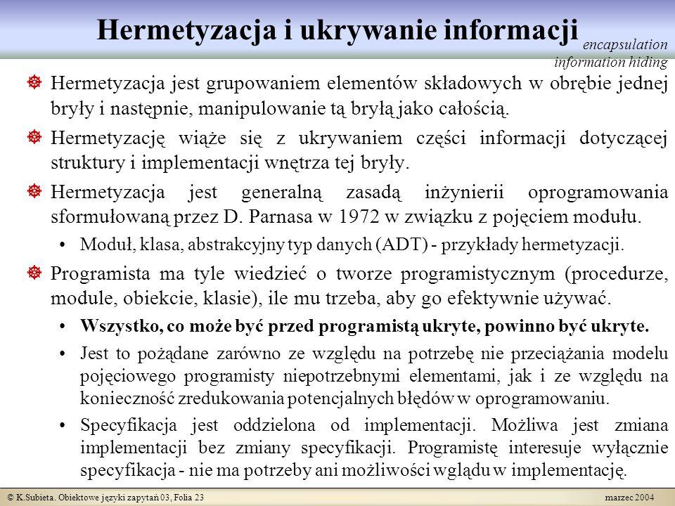 © K.Subieta. Obiektowe języki zapytań 03, Folia 23 marzec 2004 Hermetyzacja i ukrywanie informacji Hermetyzacja jest grupowaniem elementów składowych