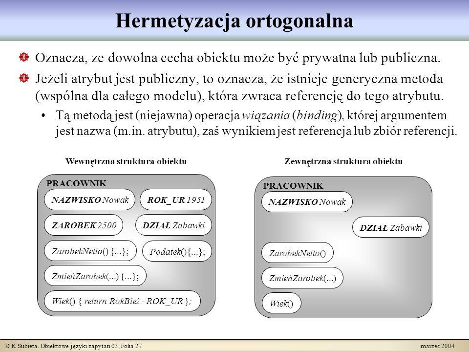 © K.Subieta. Obiektowe języki zapytań 03, Folia 27 marzec 2004 Hermetyzacja ortogonalna Oznacza, ze dowolna cecha obiektu może być prywatna lub public