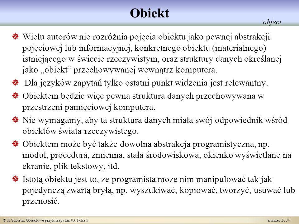 © K.Subieta. Obiektowe języki zapytań 03, Folia 5 marzec 2004 Obiekt Wielu autorów nie rozróżnia pojęcia obiektu jako pewnej abstrakcji pojęciowej lub