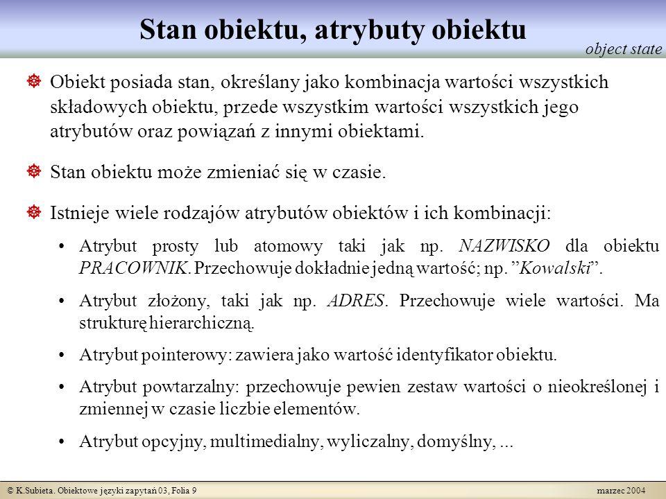 © K.Subieta. Obiektowe języki zapytań 03, Folia 9 marzec 2004 Stan obiektu, atrybuty obiektu Obiekt posiada stan, określany jako kombinacja wartości w