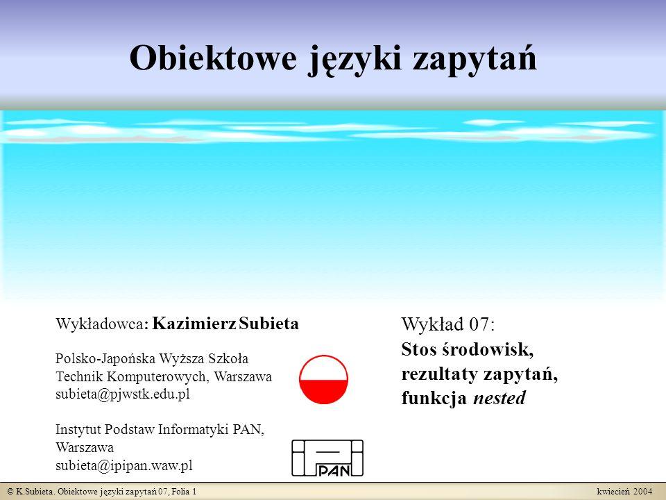 © K.Subieta. Obiektowe języki zapytań 07, Folia 1 kwiecień 2004 Obiektowe języki zapytań Wykładowca: Kazimierz Subieta Polsko-Japońska Wyższa Szkoła T